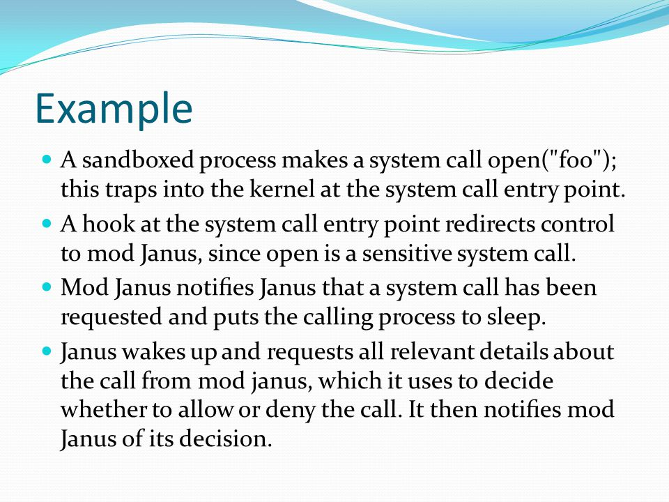 Example A sandboxed process makes a system call open( foo ); this traps into the kernel at the system call entry point.