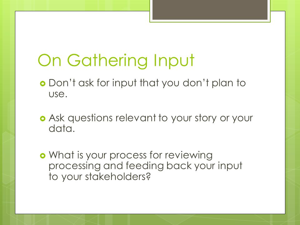 On Gathering Input Don't ask for input that you don't plan to use.