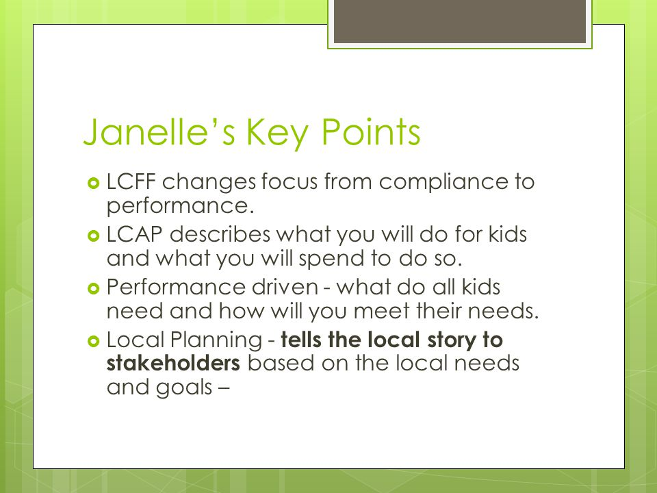 Janelle's Key Points LCFF changes focus from compliance to performance. LCAP describes what you will do for kids and what you will spend to do so.