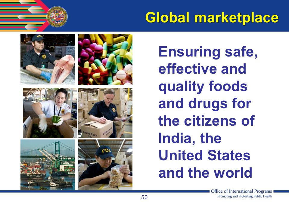 Global marketplace Ensuring safe, effective and quality foods and drugs for the citizens of India, the United States and the world.