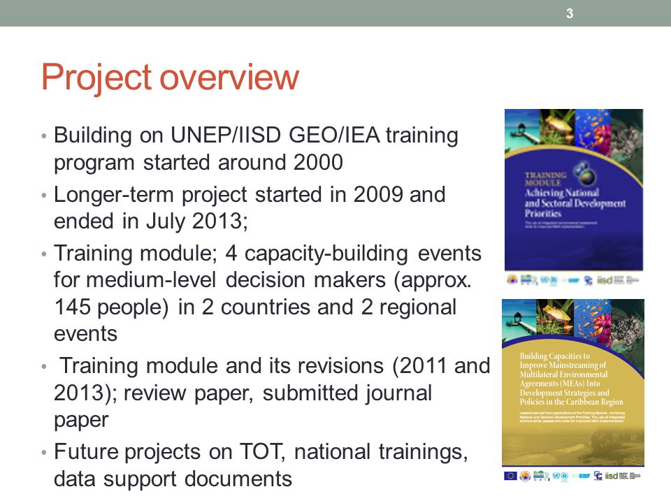 Project overview Building on UNEP/IISD GEO/IEA training program started around 2000. Longer-term project started in 2009 and ended in July 2013;