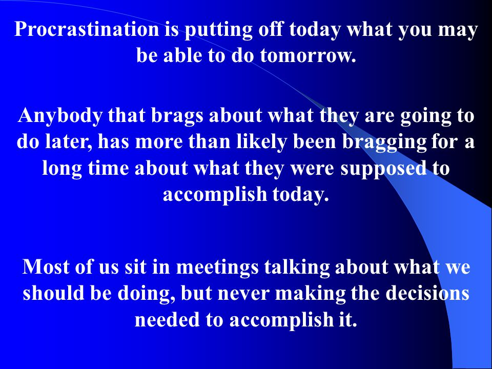 Procrastination is putting off today what you may be able to do tomorrow.