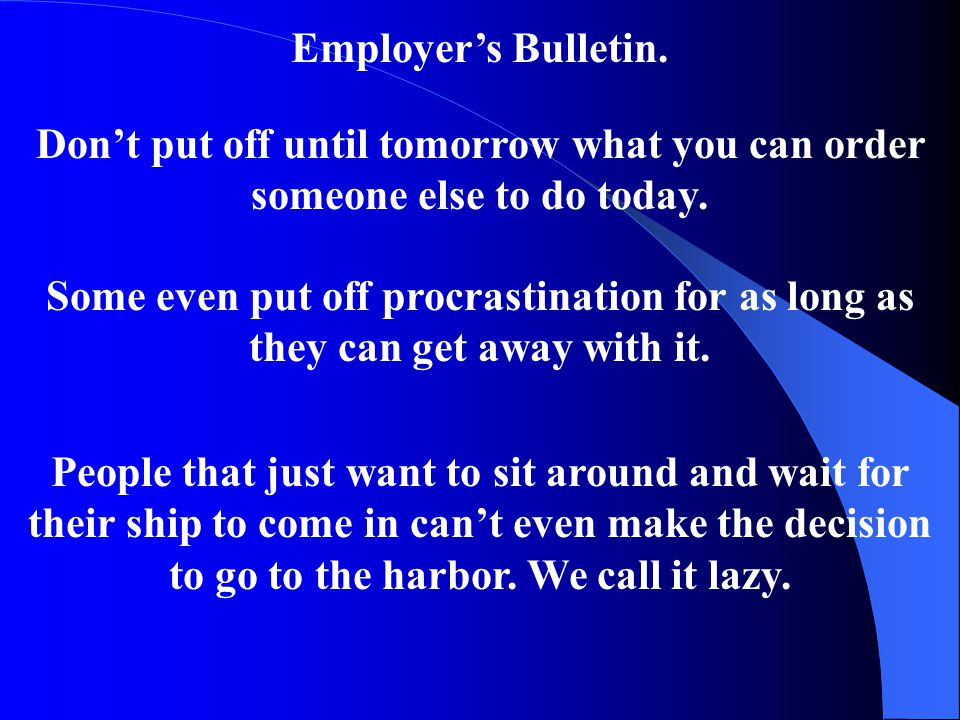 Employer's Bulletin. Don't put off until tomorrow what you can order someone else to do today.