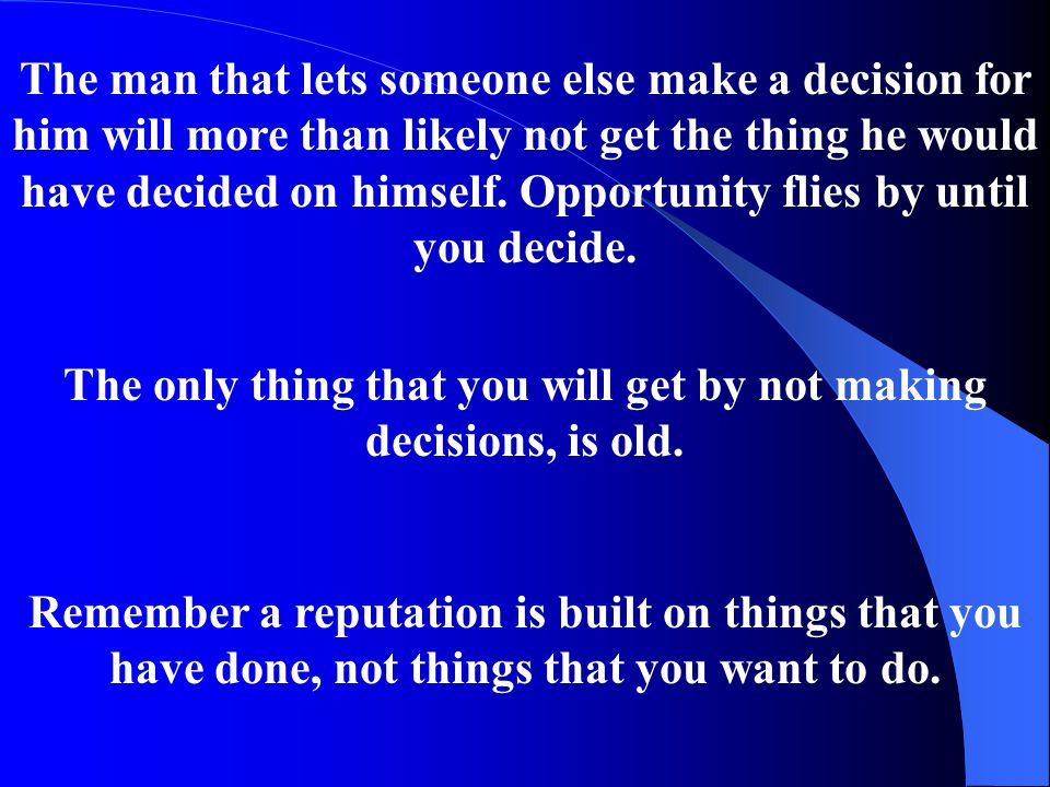 The only thing that you will get by not making decisions, is old.