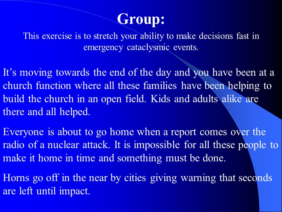 Group: This exercise is to stretch your ability to make decisions fast in emergency cataclysmic events.
