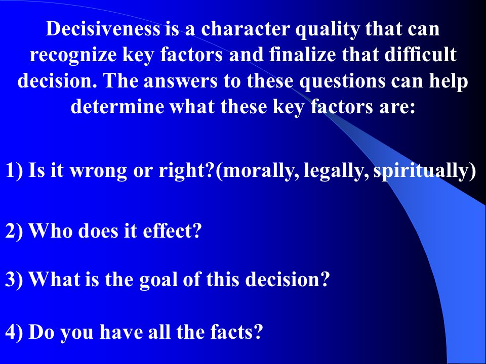 Decisiveness is a character quality that can recognize key factors and finalize that difficult decision. The answers to these questions can help determine what these key factors are: