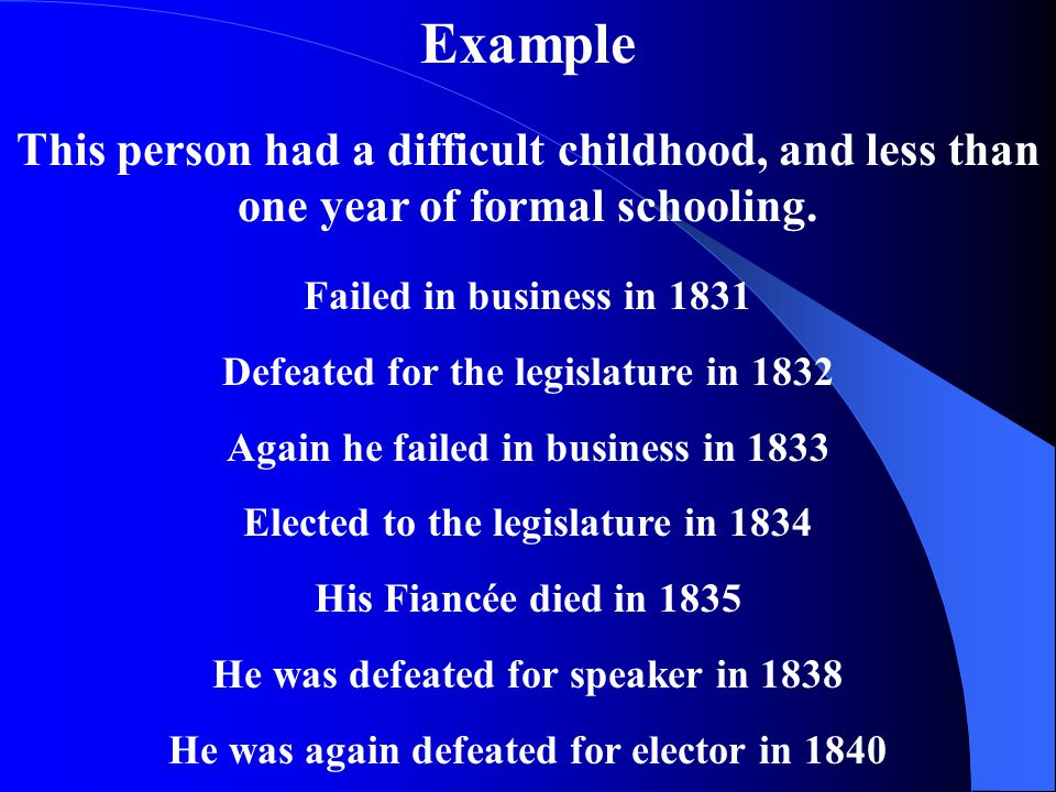 Example This person had a difficult childhood, and less than one year of formal schooling. Failed in business in 1831.
