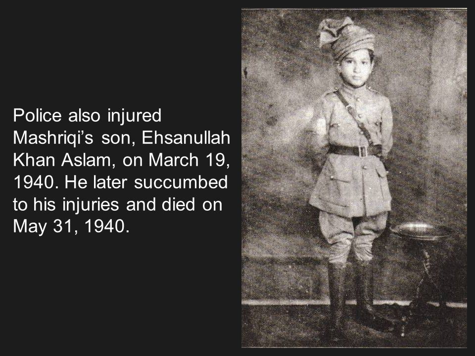 Police also injured Mashriqi's son, Ehsanullah Khan Aslam, on March 19, 1940.