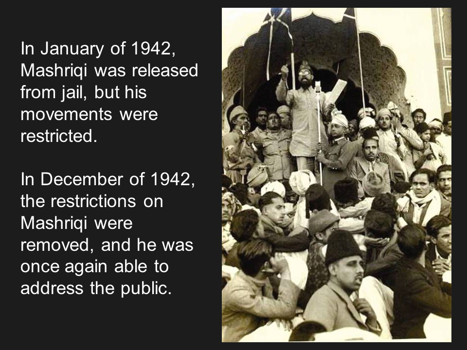 In January of 1942, Mashriqi was released. from jail, but his. movements were. restricted. In December of 1942,