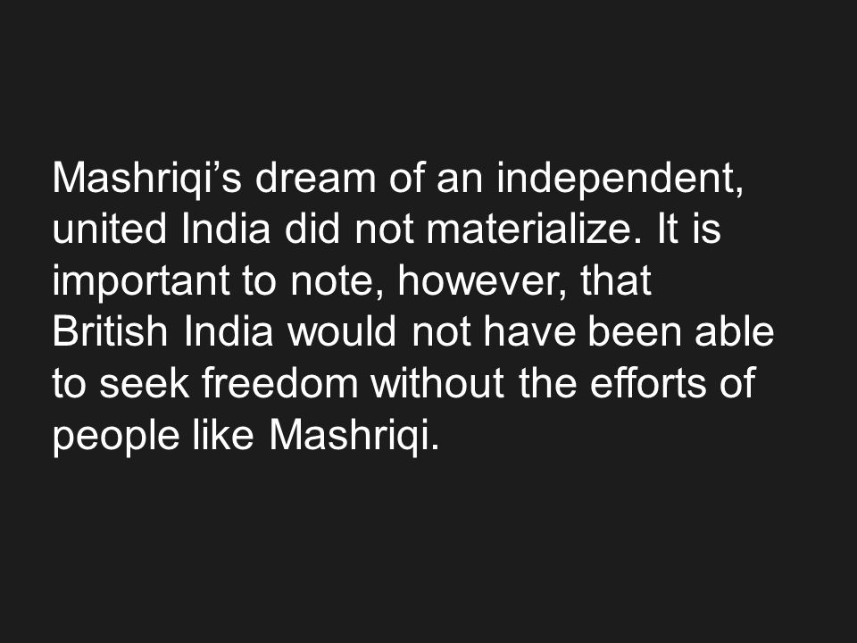 Mashriqi's dream of an independent, united India did not materialize