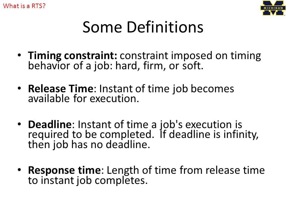 What is a RTS 4/12/2017. Some Definitions. Timing constraint: constraint imposed on timing behavior of a job: hard, firm, or soft.