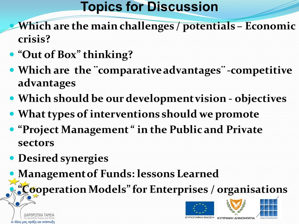 Topics for Discussion Which are the main challenges / potentials – Economic crisis Out of Box thinking