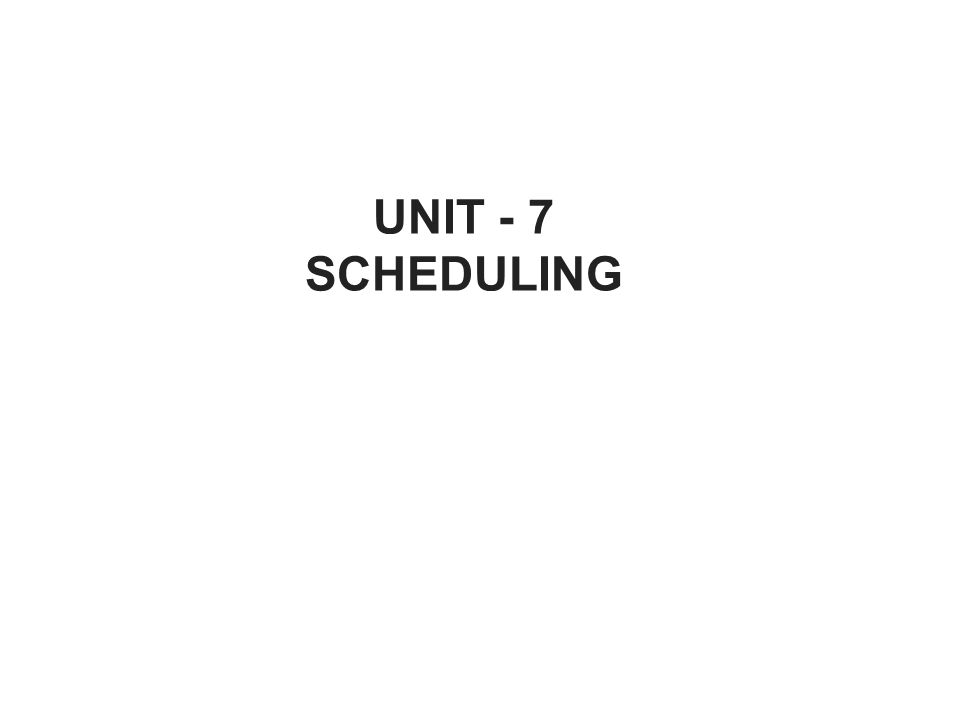 UNIT - 7 SCHEDULING