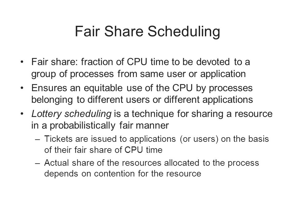 Fair Share Scheduling Fair share: fraction of CPU time to be devoted to a group of processes from same user or application.