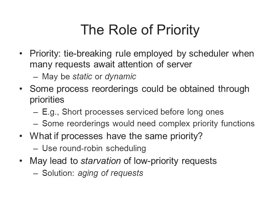 The Role of Priority Priority: tie-breaking rule employed by scheduler when many requests await attention of server.
