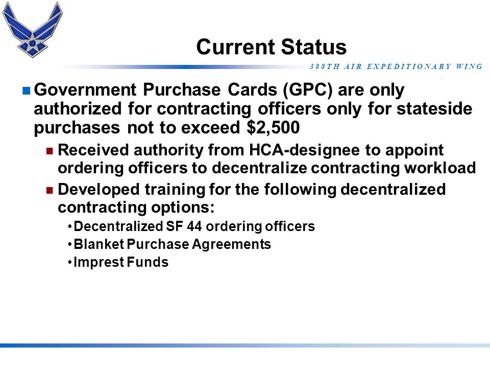 Current Status Government Purchase Cards (GPC) are only authorized for contracting officers only for stateside purchases not to exceed $2,500.