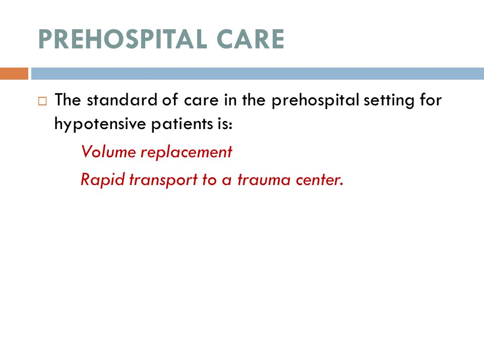 PREHOSPITAL CARE The standard of care in the prehospital setting for hypotensive patients is: Volume replacement.