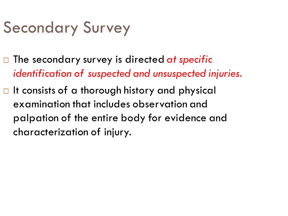 Secondary Survey The secondary survey is directed at specific identification of suspected and unsuspected injuries.