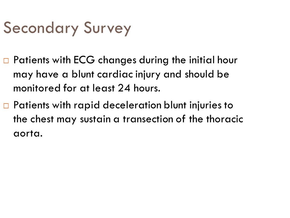 Secondary Survey Patients with ECG changes during the initial hour may have a blunt cardiac injury and should be monitored for at least 24 hours.