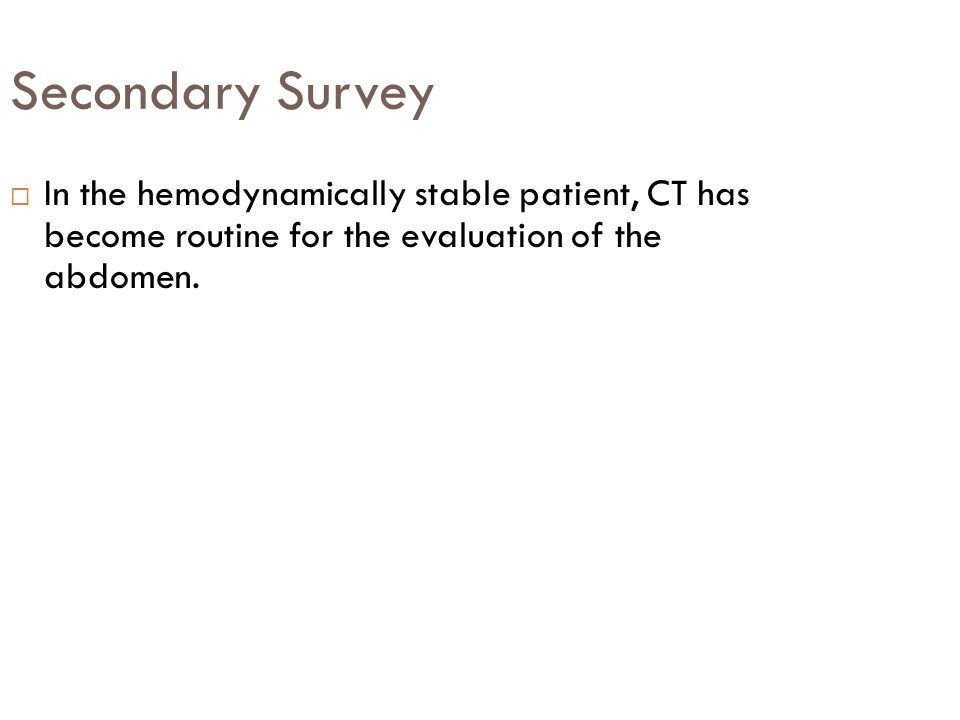 Secondary Survey In the hemodynamically stable patient, CT has become routine for the evaluation of the abdomen.