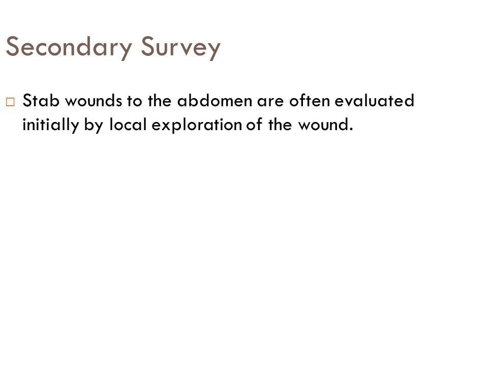 Secondary Survey Stab wounds to the abdomen are often evaluated initially by local exploration of the wound.