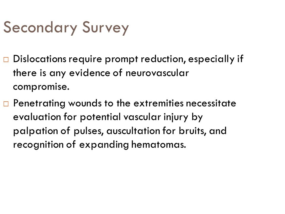 Secondary Survey Dislocations require prompt reduction, especially if there is any evidence of neurovascular compromise.