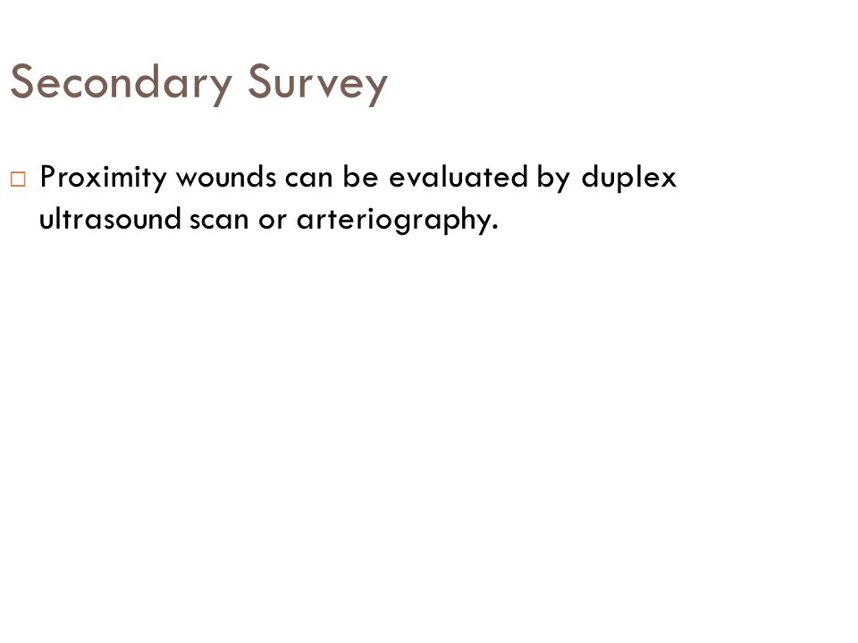 Secondary Survey Proximity wounds can be evaluated by duplex ultrasound scan or arteriography.