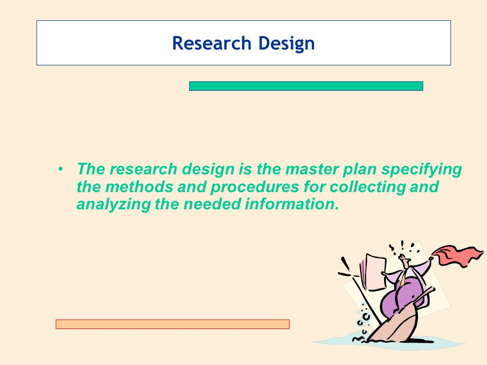 Research Design The research design is the master plan specifying the methods and procedures for collecting and analyzing the needed information.