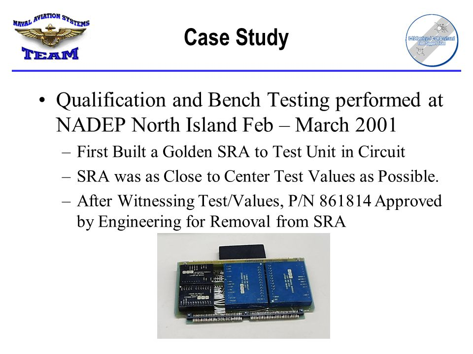 Case Study Qualification and Bench Testing performed at NADEP North Island Feb – March 2001. First Built a Golden SRA to Test Unit in Circuit.