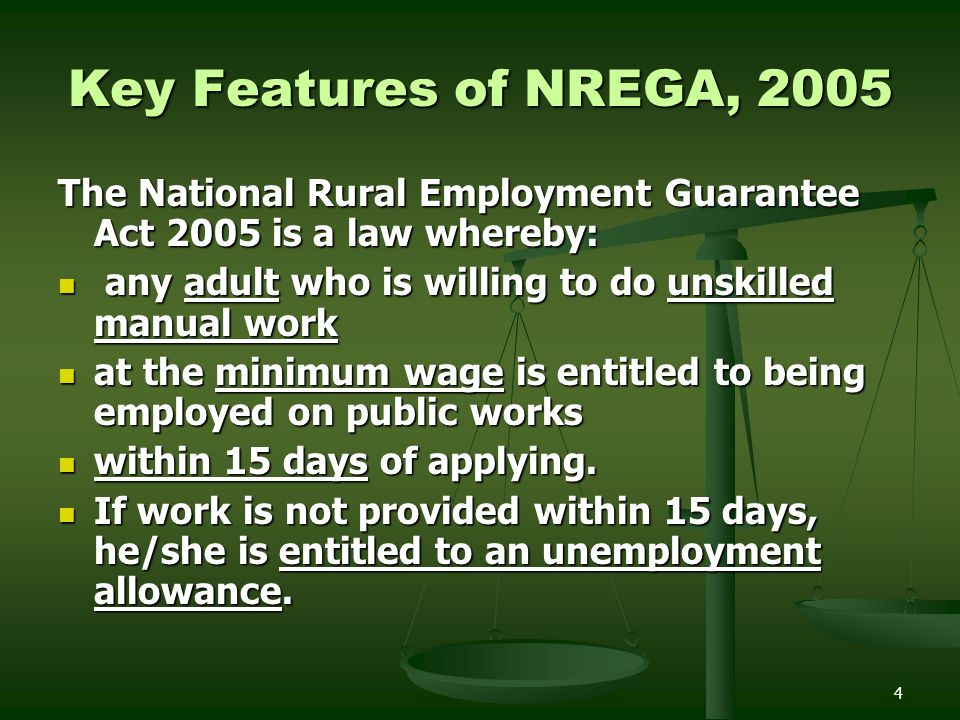 Key Features of NREGA, 2005 The National Rural Employment Guarantee Act 2005 is a law whereby: any adult who is willing to do unskilled manual work.
