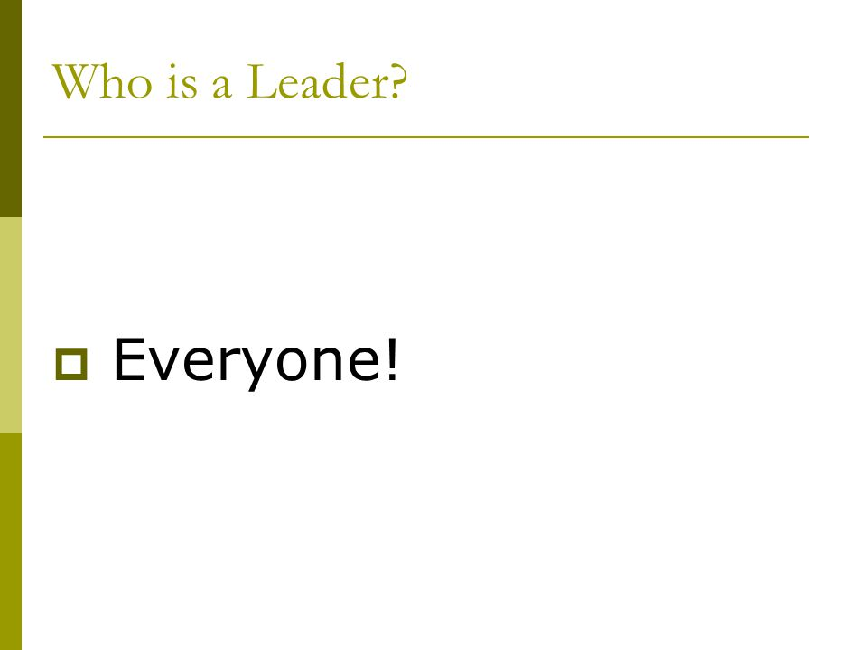 Everyone! Who is a Leader Of course – Everyone!