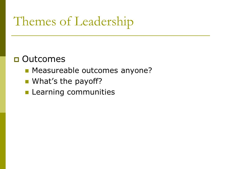 Themes of Leadership Outcomes Measureable outcomes anyone