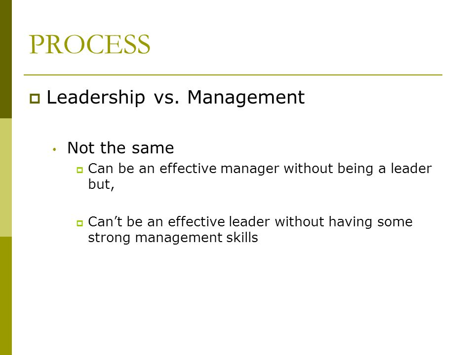 PROCESS Leadership vs. Management Not the same