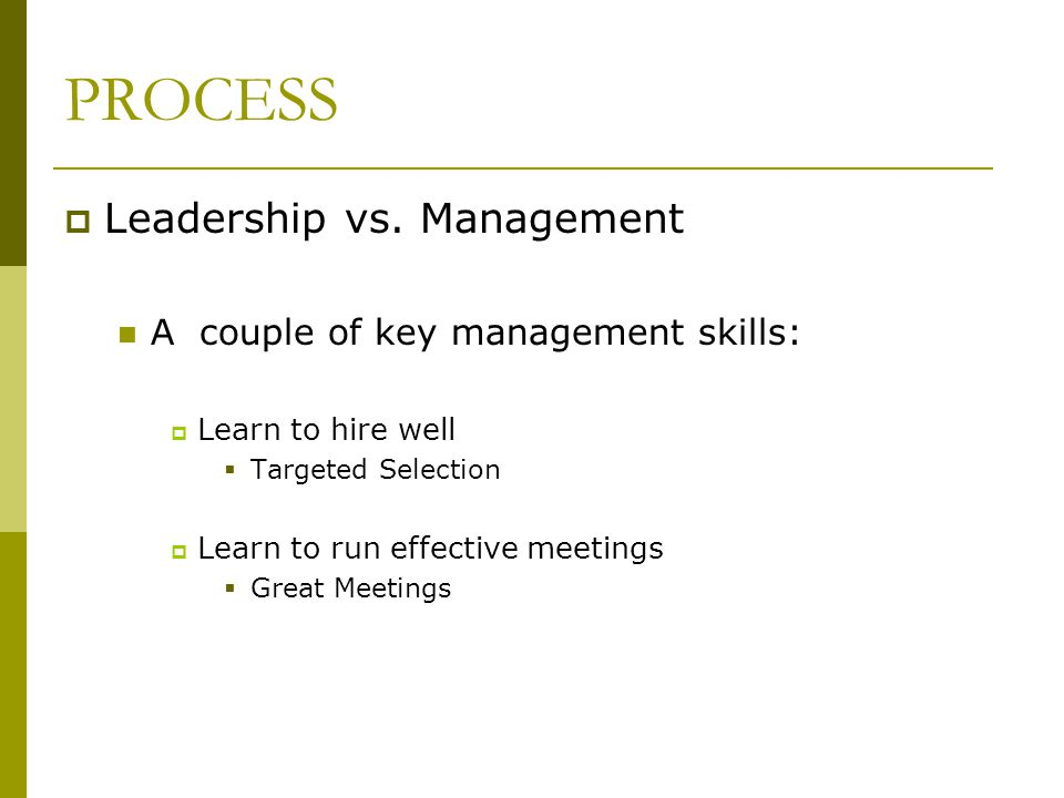 PROCESS Leadership vs. Management A couple of key management skills: