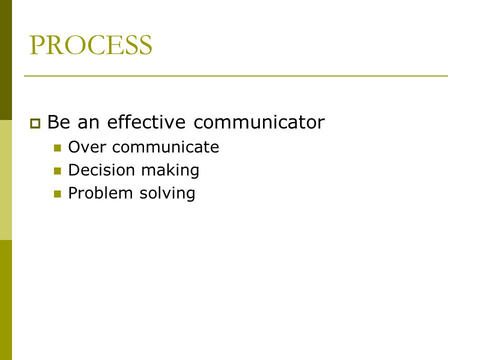 PROCESS Be an effective communicator Over communicate Decision making