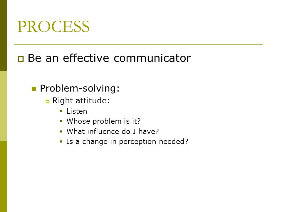 PROCESS Be an effective communicator Problem-solving: Right attitude: