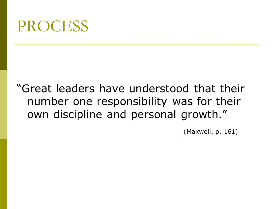 PROCESS Great leaders have understood that their number one responsibility was for their own discipline and personal growth. (Maxwell, p. 161)
