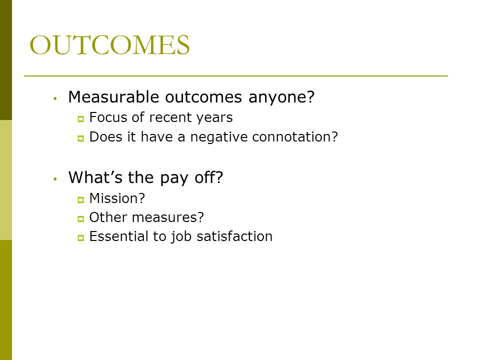 OUTCOMES Measurable outcomes anyone What's the pay off