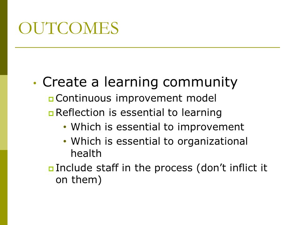 OUTCOMES Create a learning community Continuous improvement model