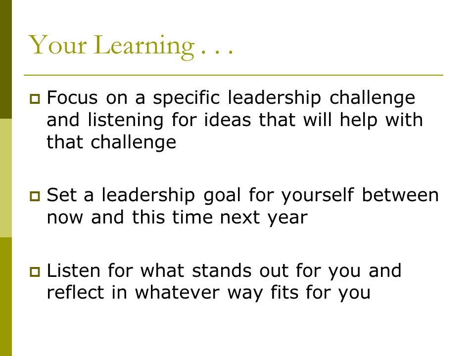 Your Learning . . . Focus on a specific leadership challenge and listening for ideas that will help with that challenge.