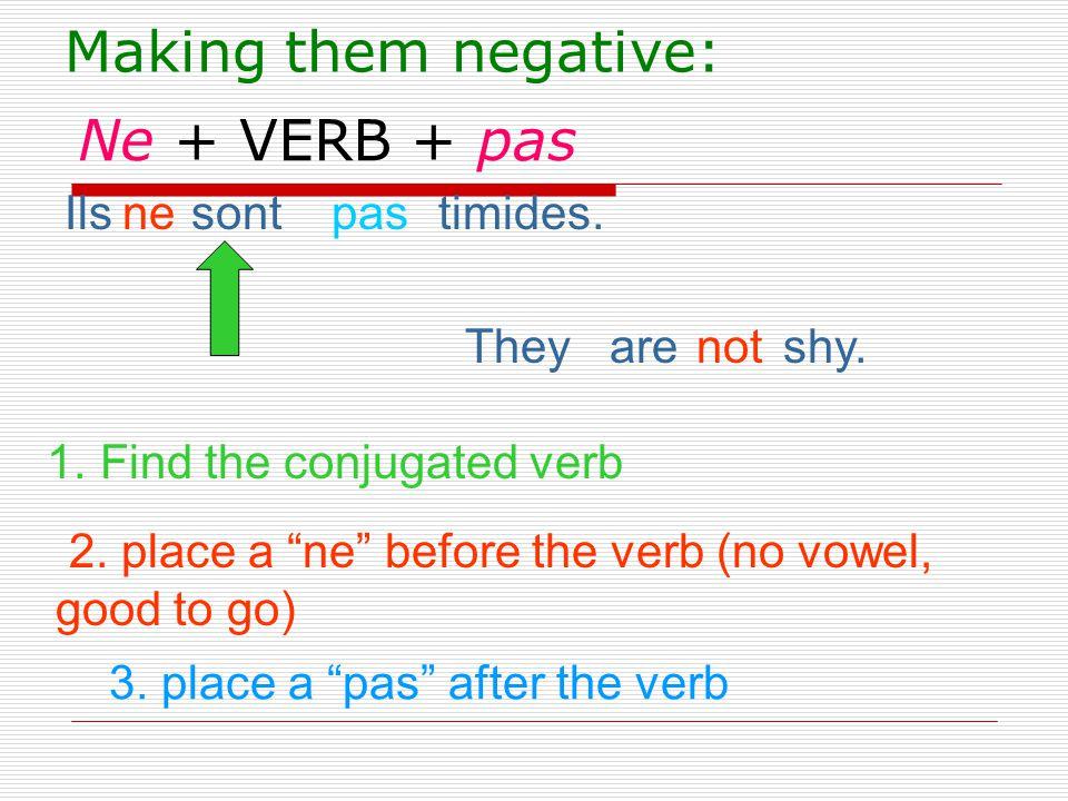 Making them negative: Ne + VERB + pas Ils sont timides. ne pas