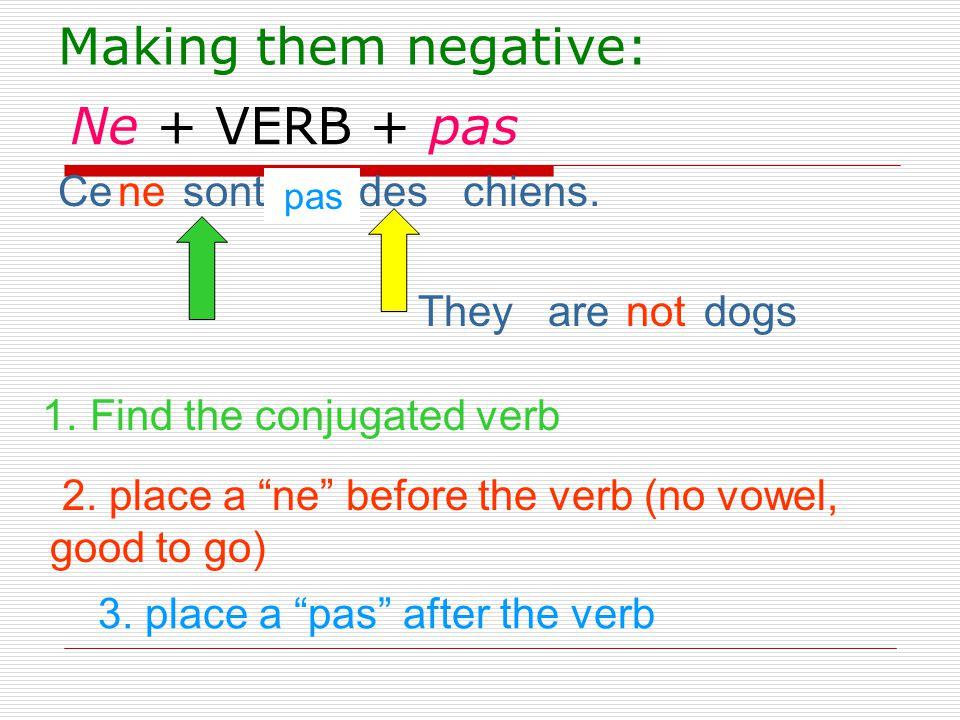 Making them negative: Ne + VERB + pas Ce sont des chiens. ne