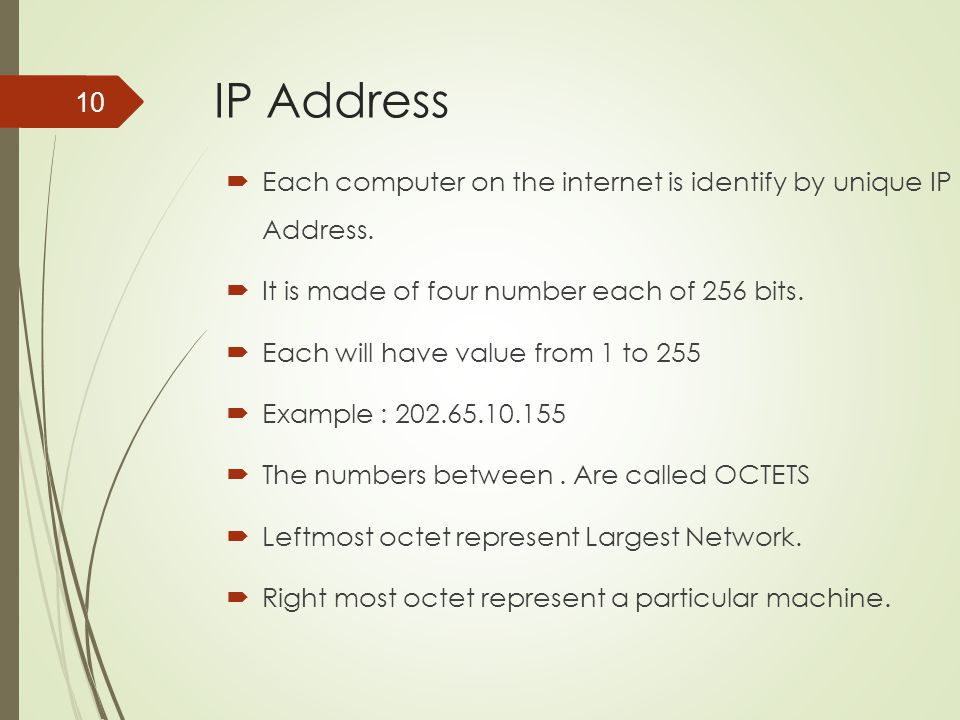 IP Address Each computer on the internet is identify by unique IP Address. It is made of four number each of 256 bits.