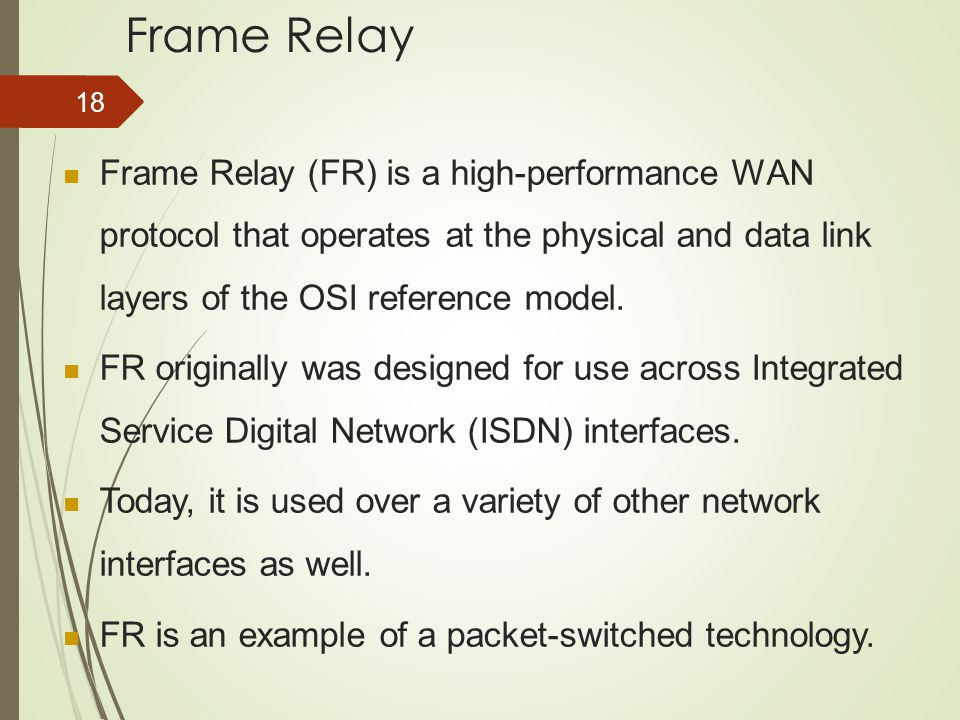 Frame Relay Frame Relay (FR) is a high-performance WAN protocol that operates at the physical and data link layers of the OSI reference model.