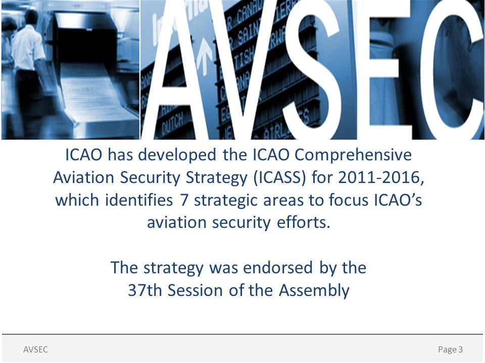 ICAO has developed the ICAO Comprehensive Aviation Security Strategy (ICASS) for 2011-2016, which identifies 7 strategic areas to focus ICAO's aviation security efforts.