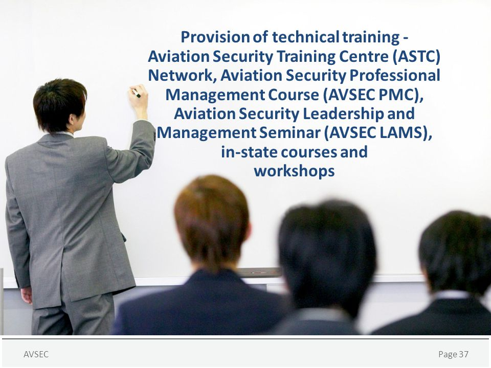 Provision of technical training - Aviation Security Training Centre (ASTC) Network, Aviation Security Professional Management Course (AVSEC PMC), Aviation Security Leadership and Management Seminar (AVSEC LAMS), in-state courses and workshops