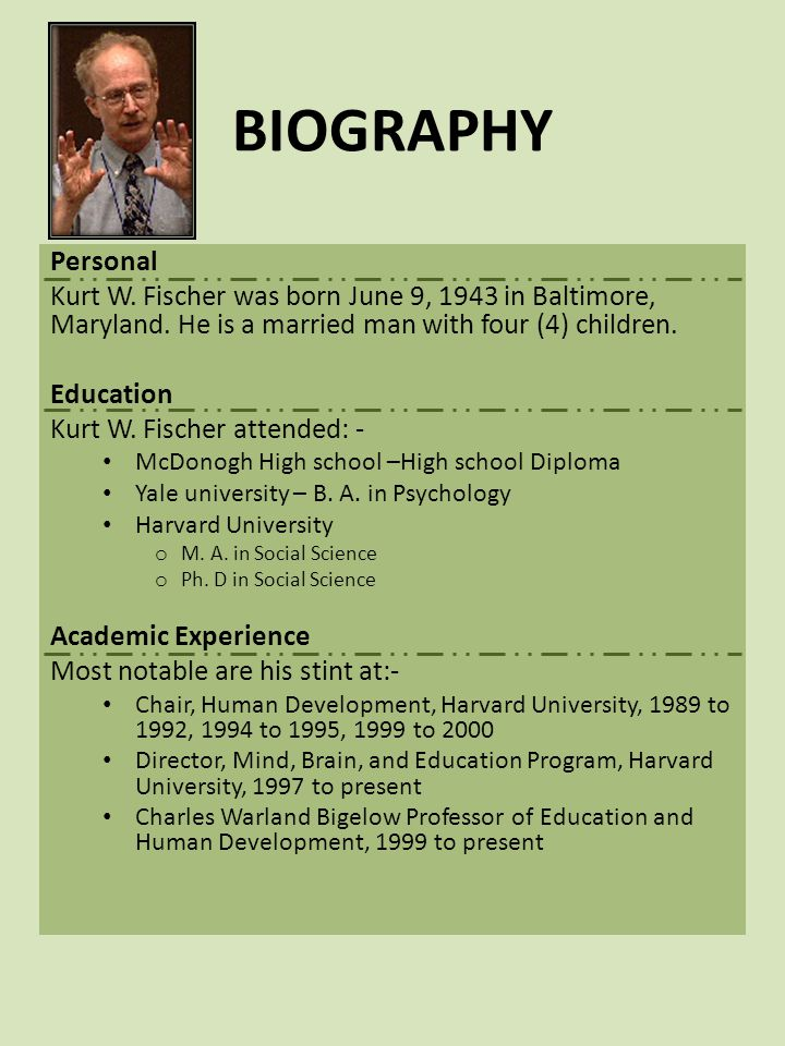 BIOGRAPHY Personal. Kurt W. Fischer was born June 9, 1943 in Baltimore, Maryland. He is a married man with four (4) children.
