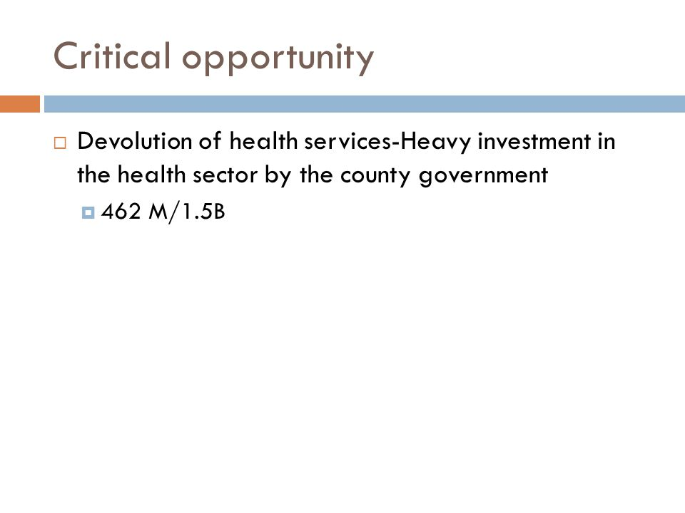 Critical opportunity Devolution of health services-Heavy investment in the health sector by the county government.