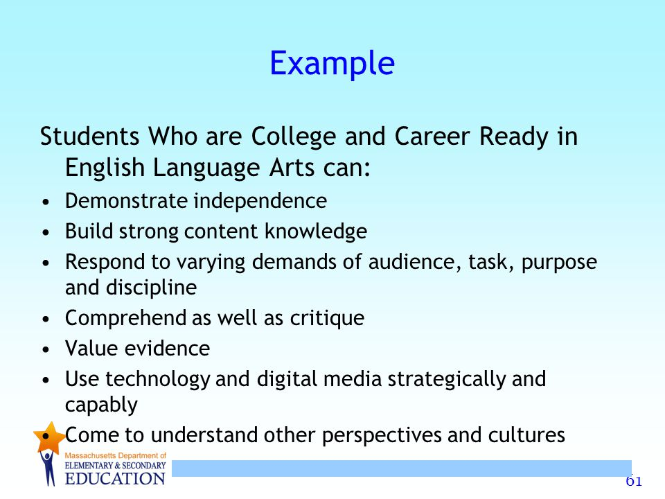 Example Students Who are College and Career Ready in English Language Arts can: Demonstrate independence.
