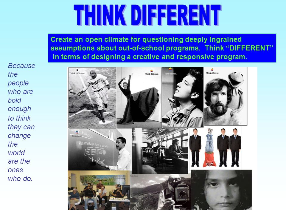 THINK DIFFERENT Create an open climate for questioning deeply ingrained. assumptions about out-of-school programs. Think DIFFERENT